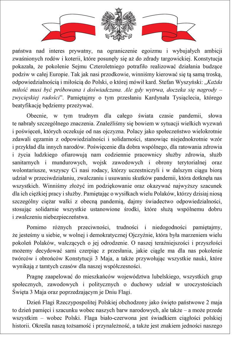 """państwa nad interes prywatny, na ograniczenie egoizmu i wybujałych ambicji zwaśnionych rodów i koterii, które posunęły się aż do zdrady targowickiej. Konstytucja pokazała, że pokolenie Sejmu Czteroletniego potrafiło realizować działania budzące podziw w całej Europie. Tak jak nasi przodkowie, winniśmy kierować się tą samą troską, odpowiedzialnością i miłością do Polski, o której mówił kard. Stefan Wyszyński: """"Każda miłość musi być próbowana i doświadczana. Ale gdy wytrwa, doczeka się nagrody – zwycięskiej radości"""". Pamiętajmy o tym przesłaniu Kardynała Tysiąclecia, którego beatyfikację będziemy przeżywać. Obecnie, w tym trudnym dla całego świata czasie pandemii, słowa te nabrały szczególnego znaczenia. Znaleźliśmy się bowiem w sytuacji wielkich wyzwań i poświęceń, których oczekuje od nas ojczyzna. Polacy jako społeczeństwo wielokrotnie zdawali egzamin z odpowiedzialności i solidarności, stanowiąc niejednokrotnie wzór i przykład dla innych narodów. Poświęcenie dla dobra wspólnego, dla ratowania zdrowia i życia ludzkiego ofiarowują nam codziennie pracownicy służby zdrowia, służb sanitarnych i mundurowych, wojsk zawodowych i obrony terytorialnej oraz wolontariusze, wszyscy Ci nasi rodacy, którzy uczestniczyli i w dalszym ciągu biorą udział w przeciwdziałaniu, zwalczaniu i usuwaniu skutków pandemii, która dotknęła nas wszystkich. Winniśmy złożyć im podziękowanie oraz okazywać najwyższy szacunek dla ich ciężkiej pracy i służby. Pamiętając o wysiłkach wielu Polaków, którzy dzisiaj niosą szczególny ciężar walki z obecną pandemią, dajmy świadectwo odpowiedzialności, stosując solidarnie wszystkie ustanowione środki, które służą wspólnemu dobru i zwalczeniu niebezpieczeństwa. Pomimo różnych przeciwności, trudności i niedogodności pamiętajmy, że jesteśmy u siebie, w wolnej i demokratycznej Ojczyźnie, która była marzeniem wielu pokoleń Polaków, walczących o jej odrodzenie. O naszej teraźniejszości i przyszłości możemy decydować sami czerpiąc z przesłania, jakie ciągle ma dla na"""
