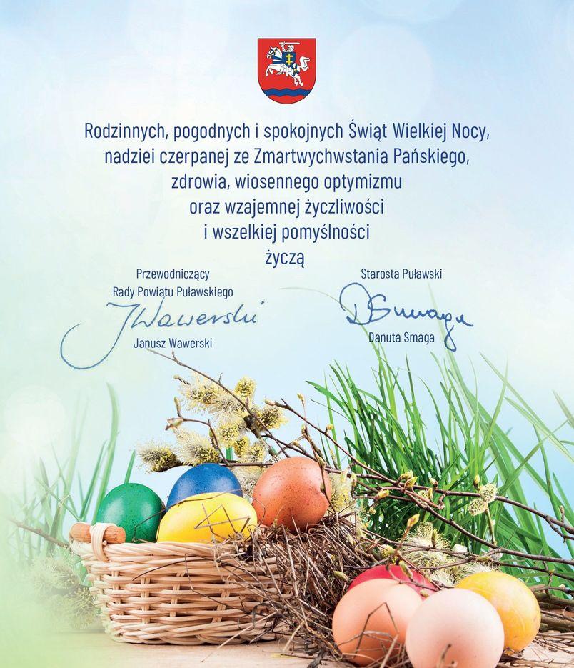 Rodzinnych, pogodnych i spokojnych Świąt Wielkiej Nocy, nadziei czerpanej ze Zmartwychwstania Pańskiego, zdrowia, wiosennego optymizmu oraz wzajemnej życzliwości i wszelkiej pomyślności życzą Przewodniczący Rady Powiatu Janusz Wawerski i Starosta Puławski Danuta Smaga.