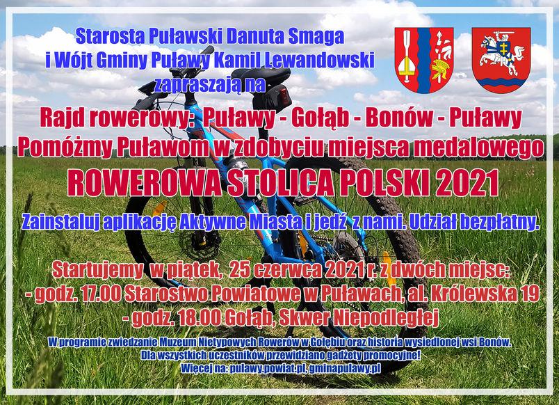 Starosta Puławski Danuta Smaga  i Wójt Gminy Puławy Kamil Lewandowski  zapraszają na Rajd rowerowy:  Puławy - Gołąb - Bonów - Puławy Pomóżmy Puławom w zdobyciu miejsca medalowego ROWEROWA STOLICA POLSKI 2021 Zainstaluj aplikację Aktywne Miasta i jedź  z nami. Udział bezpłatny. Startujemy  w piątek,  25 czerwca 2021 r. z dwóch miejsc: - godz. 17.00 Starostwo Powiatowe w Puławach, al. Królewska 19 - godz. 18.00 Gołąb, Skwer Niepodległej W programie zwiedzanie Muzeum Nietypowych Rowerów w Gołębiu oraz historia wysiedlonej wsi Bonów.  Dla wszystkich uczestników przewidziano gadżety promocyjne! Więcej na: pulawy.powiat.pl, gminapulawy.pl