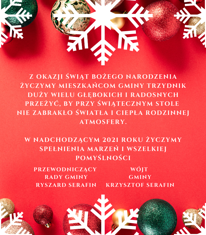 Z okazji Świąt Bożego Narodzenia życzymy mieszkańcom Gminy Trzydnik Duży wielu głębokich i radosnych przeżyć, by przy świątecznym stole  nie zabrakło światła i ciepła rodzinnej atmosfery. W nadchodzącym 2021 roku życzymy spełnienia marzeń i wszelkiej pomyślności. rzewodniczący  Rady Gminy Ryszard Serafin oraz Wójt  Gminy Krzysztof Serafin