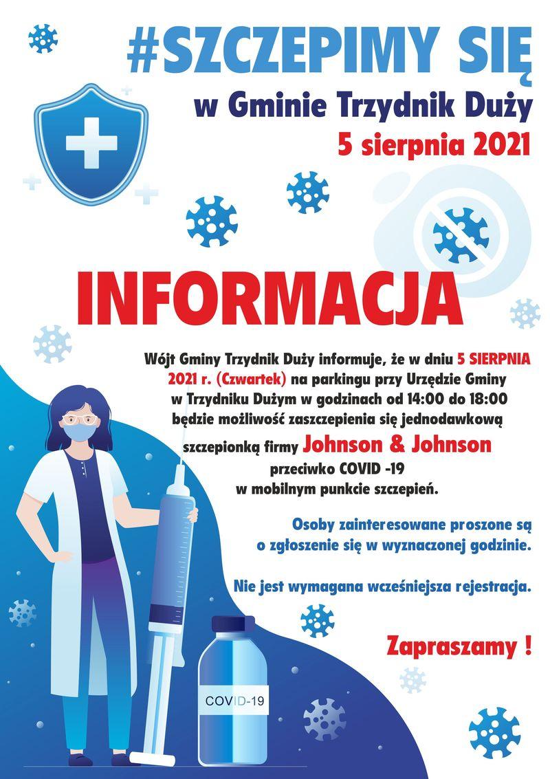 Plakat z informacjami: #SZCZEPIMY SIĘ w Gminie Trzydnik Duży 5 sierpnia 2021 INFORMACJA Wójt Gminy Trzydnik Duży informuje, że w dniu 5 SIERPNIA 2021 r. (Czwartek) na parkingu przy Urzędzie Gminy w Trzydniku Dużym w godzinach od 14:00 do 18:00 będzie możliwość zaszczepienia się jednodawkową szczepionką firmy Johnson & Johnson przeciwko COVID -19 w mobilnym punkcie szczepień. Osoby zainteresowane proszone są o zgłoszenie się w wyznaczonej godzinie. Nie jest wymagana wcześniejsza rejestracja. Zapraszamy ! COVID-19