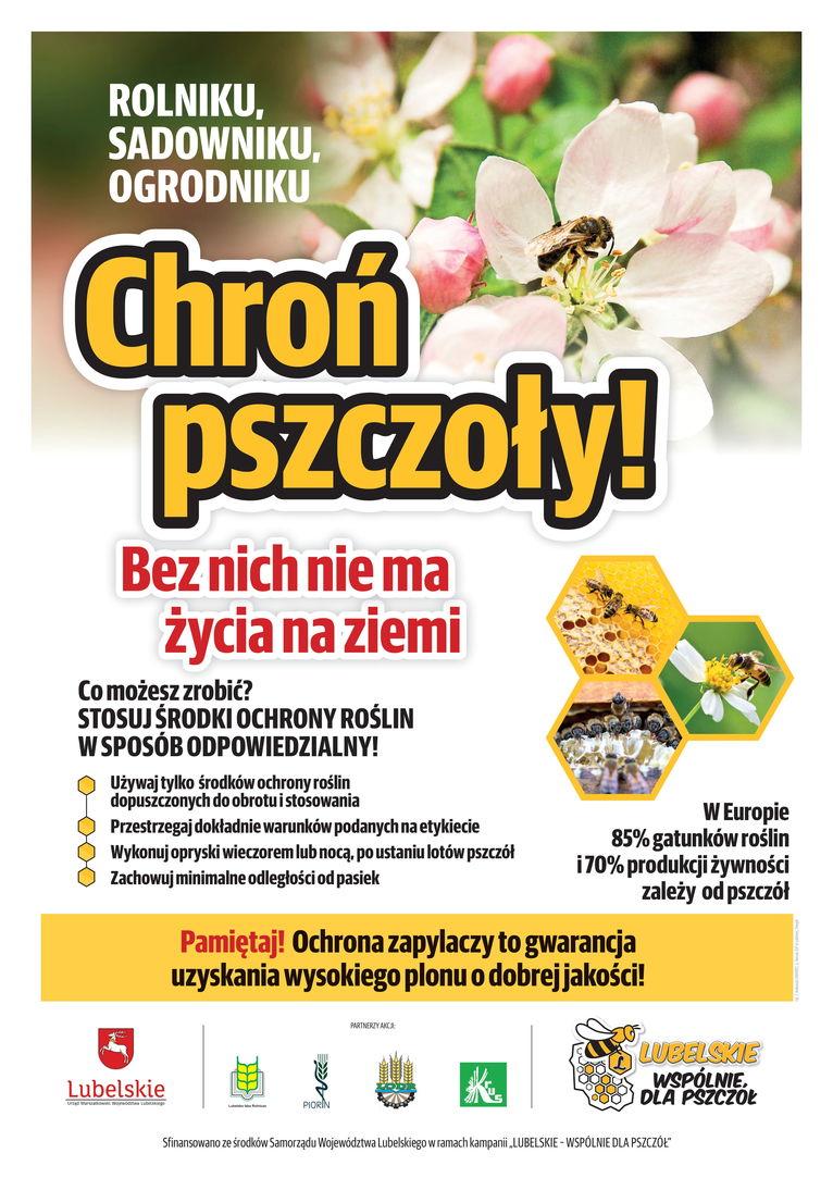 Plakat w formie graficznej: ROLNIKU, SADOWNIKU, OGRODNIKU Chroń pszczoły! Bez nich nie ma życia na ziemi Co możesz zrobić? STOSUJ ŚRODKI OCHRONY ROŚLIN W SPOSÓB ODPOWIEDZIALNY! Używaj tylko środków ochrony roślin dopuszczonych do obrotu i stosowania Przestrzegaj dokładnie warunków podanych na etykiecie Wykonuj opryski wieczorem lub nocą, po ustaniu lotów pszczół Zachowuj minimalne odległości od pasiek W Europie 85% gatunków roślin i 70% produkcji żywności zależy od pszczół Pamiętaj! Ochrona zapylaczy to gwarancja uzyskania wysokiego plonu o dobrejj akości!