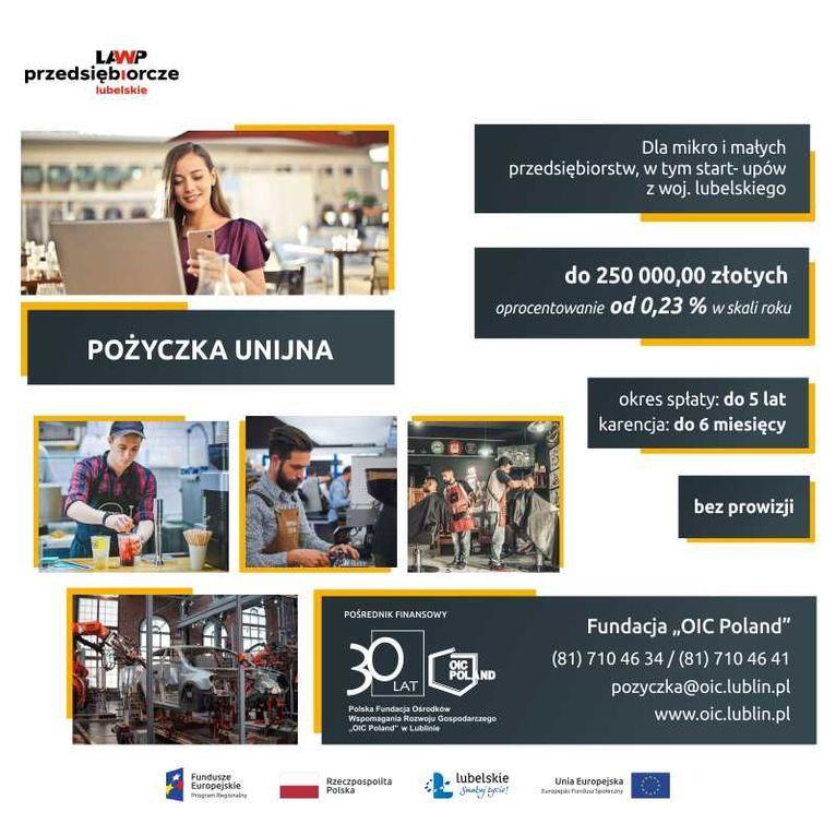 """Plakat z informacjami LAWP przedsiębiorcze lubelskie Dla mikro i małych przedsiębiorstw, w tym start- upów z woj. lubelskiego do 250 000,00 złotych oprocentowanie od 0,23 % w skali roku POŻYCZKA UNIJNA okres spłaty: do 5 lat karencja: do 6 miesięcy bez prowizji POŚREDNIK FINANSOWY Fundacja """"OIC Poland"""" (81) 710 46 34 / (81) 710 46 41 POLAND LAT pozyczka@oic.lublin.pl Polska Fundacja Osrodkow Wspomagania Rozwoju Gospodarczego OIC Poland"""" w Lublinie www.oic.lublin.pl"""