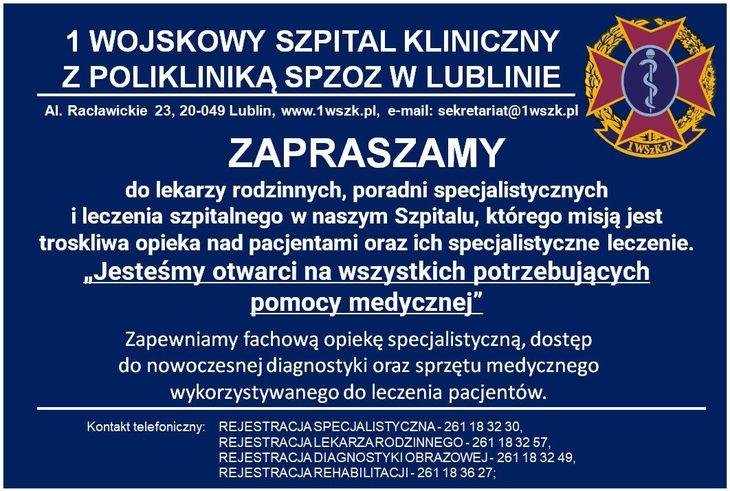 """Plakat z napisami: 1 WOJSKOWY SZPITAL KLINICZNY Z POLIKLINIKĄ SPZOZ W LUBLINIE Al. Racławickie 23, 20-049 Lublin, www.1wszk.pl, e-mail: sekretariat@1wszk.pl ZAPRASZAMY do lekarzy rodzinnych, poradni specjalistycznych i leczenia szpitalnego w naszym Szpitalu, którego misją jest troskliwa opieka nad pacjentami oraz ich specjalistyczne leczenie. """"Jesteśmy otwarci na wszystkich potrzebujących pomocy medycznej"""
