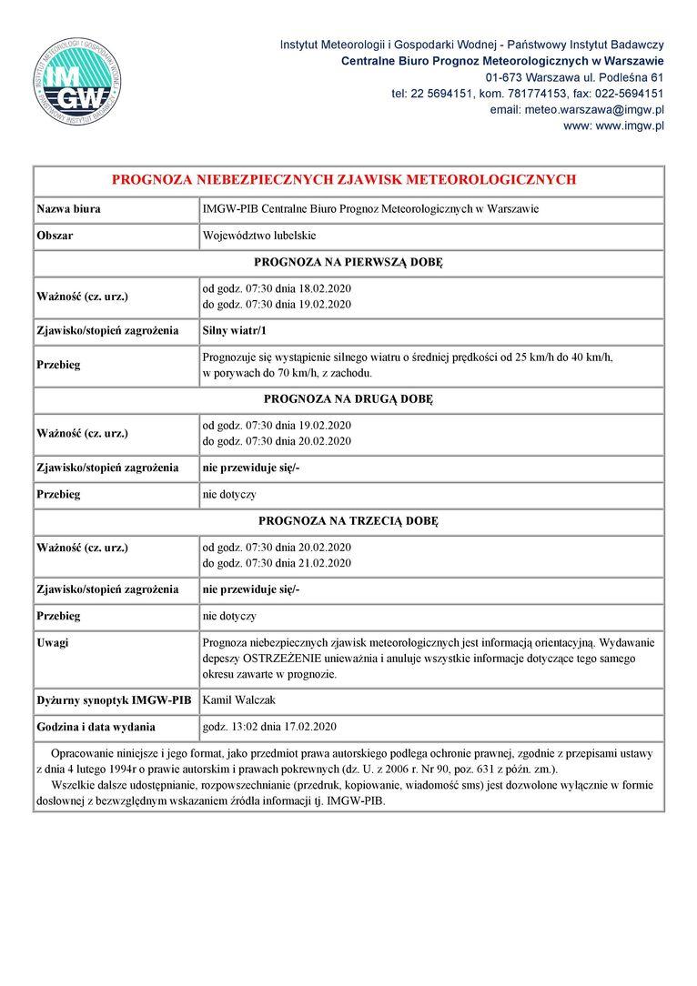 Instytut Meteorologii i Gospodarki Wodnej - Państwowy Instytut Badawczy Centralne Biuro Prognoz Meteorologicznych w Warszawie 01-673 Warszawa ul. Podleśna 61 GW tel: 22 5694151, kom. 781774153, fax: 022-5694151 email: meteo.warszawa@imgw.pl www: www.imgw.pl PROGNOZA NIEBEZPIECZNYCH ZJAWISK METEOROLOGICZNYCH Nazwa biura IMGW-PIB Centralne Biuro Prognoz Meteorologicznych w Warszawie Obszar Województwo lubelskie PROGNOZA NA PIERWSZĄ DOBĘ od godz. 07:30 dnia 18.02.2020 do godz. 07:30 dnia 19.02.2020 Ważność (cz. urz.) Zjawisko/stopień zagrożenia Silny wiatr/1 Prognozuje się wystąpienie silnego wiatru o średniej prędkości od 25 km/h do 40 km/h, Przebieg w porywach do 70 km/h, z zachodu. PROGNOZA NA DRUGĄ DOBĘ od godz. 07:30 dnia 19.02.2020 do godz. 07:30 dnia 20.02.2020 Ważność (cz. urz.) Zjawisko/stopień zagrożenia nie przewiduje sięl- Przebieg nie dotyczy PROGNOZA NA TRZECIĄ DOBĘ od godz. 07:30 dnia 20.02.2020 do godz. 07:30 dnia 21,02.2020 Ważność (cz. urz.) Zjawisko/stopień zagrożenia nie przewiduje się/- Przebieg nie dotyczy Uwagi Prognoza niebezpiecznych zjawisk meteorologicznych jest informacją orientacyjną. Wydawanie depeszy OSTRZEŻENIE unieważnia i anuluje wszystkie informacje dotyczące tego samego okresu zawarte w prognozie. Dyżurny synoptyk IMGW-PIB Kamil Walczak Godzina i data wydania godz. 13:02 dnia 17.02.2020 Opracowanie niniejsze i jego format, jako przedmiot prawa autorskiego podlega ochronie prawnej, zgodnie z przepisami ustawy z dnia 4 lutego 1994r o prawie autorskim i prawach pokrewnych (dz. U. z 2006 r. Nr 90, poz. 631 z późn. zm.). Wszelkie dalsze udostępnianie, rozpowszechnianie (przedruk, kopiowanie, wiadomość sms) jest dozwolone wyłącznie w formie dosłownej z bezwzględnym wskazaniem źródła informacji tj. IMGW-PIB.