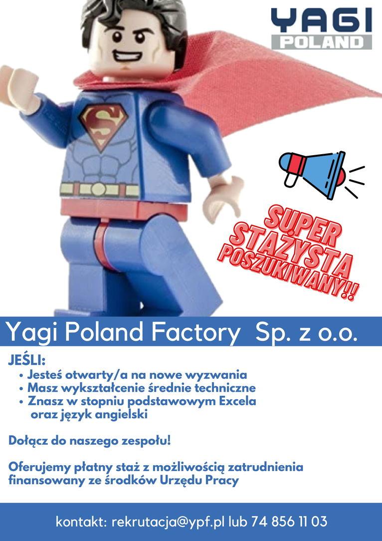 plakat praca POLAND SUPER STAŻYSTA POSZUKIWANY!! Yagi Poland Factory Sp. z o.0. JEŚLI: Jesteś otwarty/a na nowe wyzwania Masz wykształcenie średnie techniczne • Znasz w stopniu podstawowym Excela oraz język angielski Dołącz do naszego zespołu! Oferujemy płatny staż z możliwością zatrudnienia finansowany ze środków Urzędu Pracy kontakt: rekrutacja@ypf.pl lub 74 856 11 03